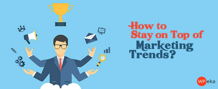 How to Stay on Top of Marketing Trends