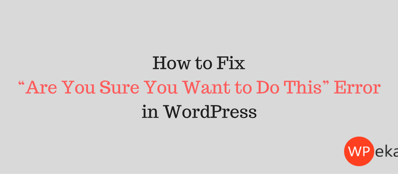 "How to fix ""Are You Sure You Want to Do This"" Error in WordPress"