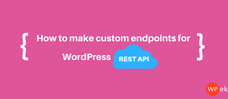 how to make custom endpoints for WordPress REST API