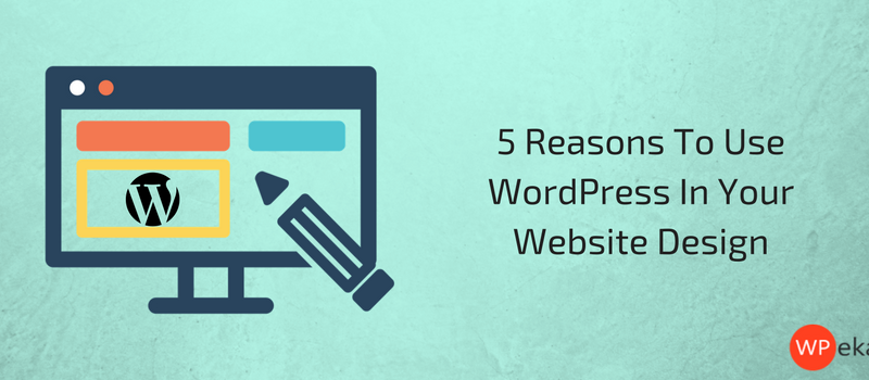 5 Reasons To Use WordPress In Your Website Design