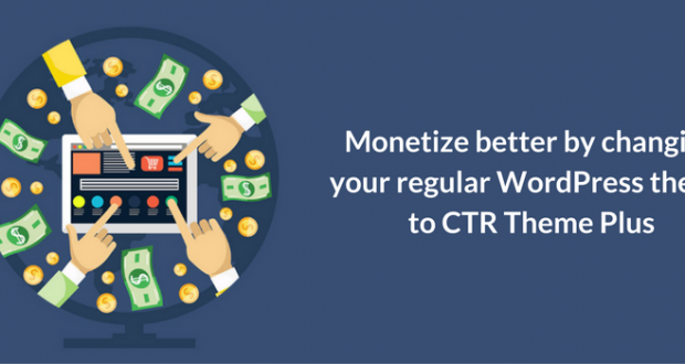 Monetize better by changing your regular WordPress theme to CTR Theme Plus