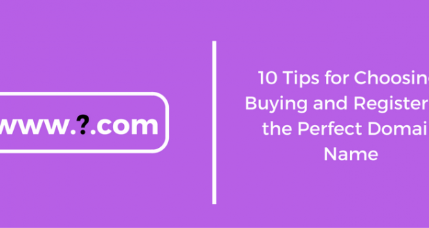 10 Tips for Choosing, Buying and Registering the Perfect Domain Name