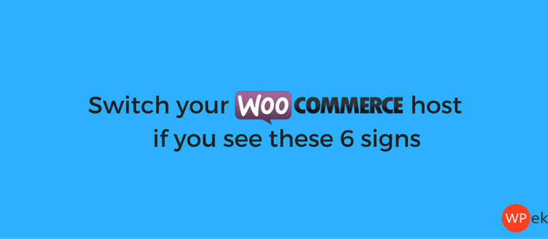 Switch your WooCommerce host if you see these 6 signs